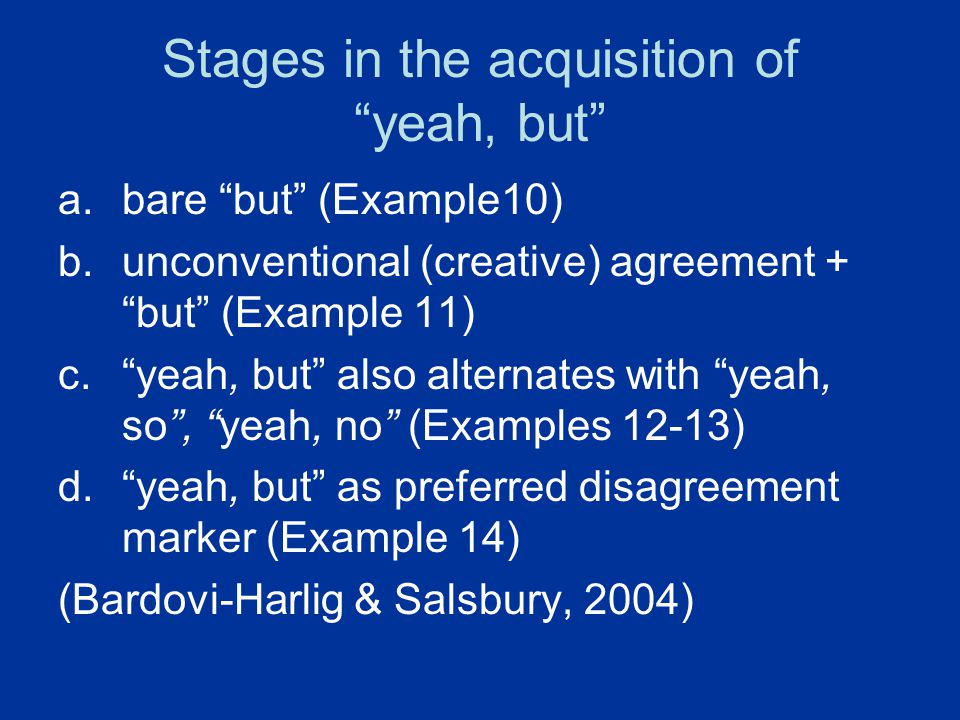 "Stages in the acquisition of ""yeah, but"" a.bare ""but"" (Example10) b.unconventional (creative) agreement + ""but"" (Example 11) c.""yeah, but"" also altern"