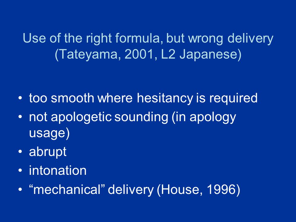 Use of the right formula, but wrong delivery (Tateyama, 2001, L2 Japanese) too smooth where hesitancy is required not apologetic sounding (in apology