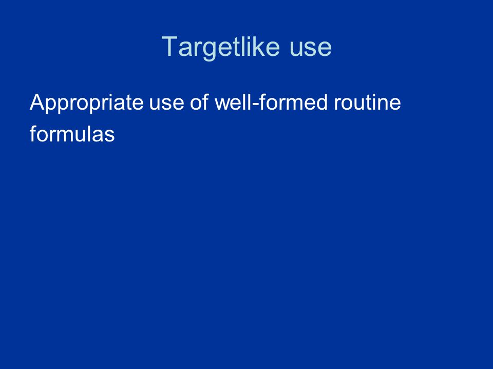 Targetlike use Appropriate use of well-formed routine formulas