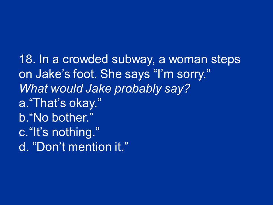 "18. In a crowded subway, a woman steps on Jake's foot. She says ""I'm sorry."" What would Jake probably say? a.""That's okay."" b.""No bother."" c.""It's not"