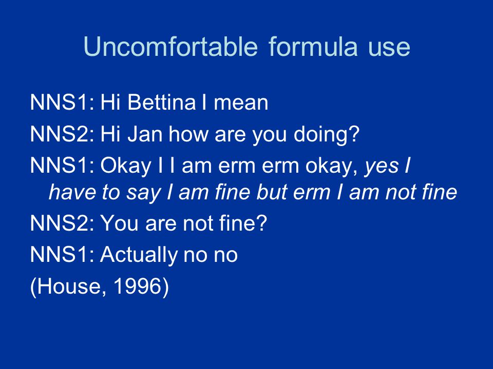 Uncomfortable formula use NNS1: Hi Bettina I mean NNS2: Hi Jan how are you doing? NNS1: Okay I I am erm erm okay, yes I have to say I am fine but erm
