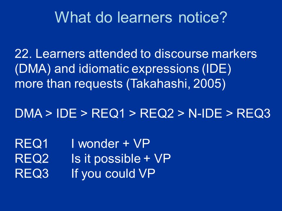 22. Learners attended to discourse markers (DMA) and idiomatic expressions (IDE) more than requests (Takahashi, 2005) DMA > IDE > REQ1 > REQ2 > N-IDE
