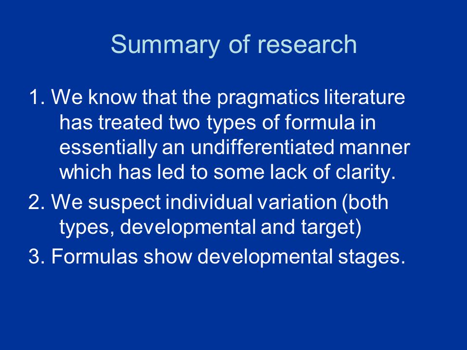 Summary of research 1. We know that the pragmatics literature has treated two types of formula in essentially an undifferentiated manner which has led