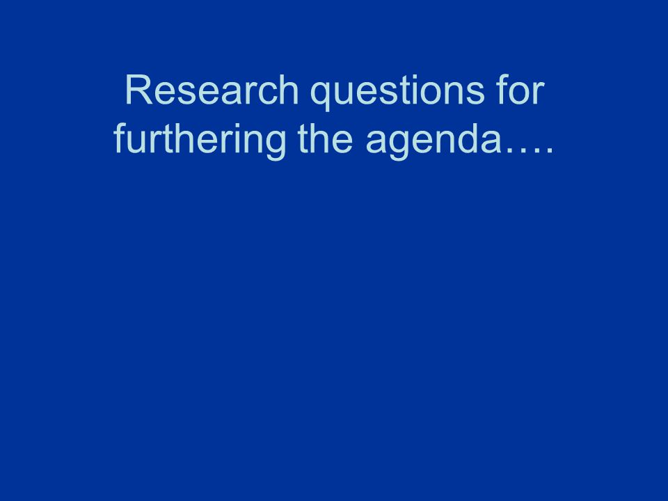 Research questions for furthering the agenda….