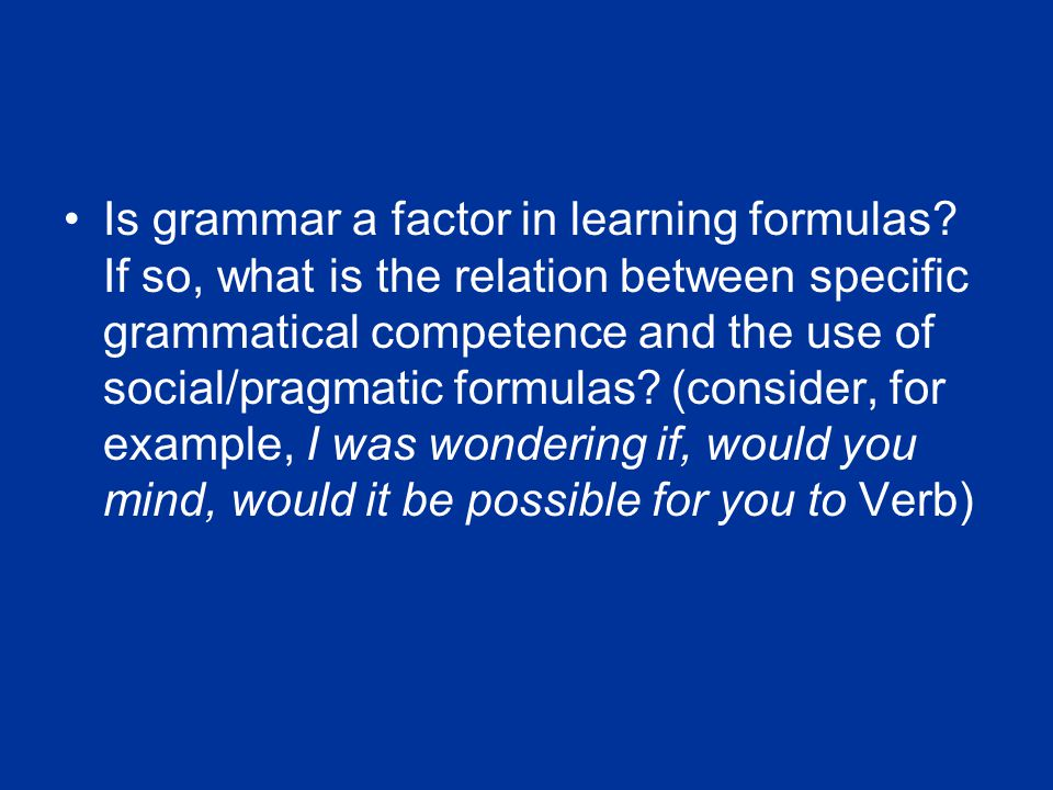 Is grammar a factor in learning formulas? If so, what is the relation between specific grammatical competence and the use of social/pragmatic formulas