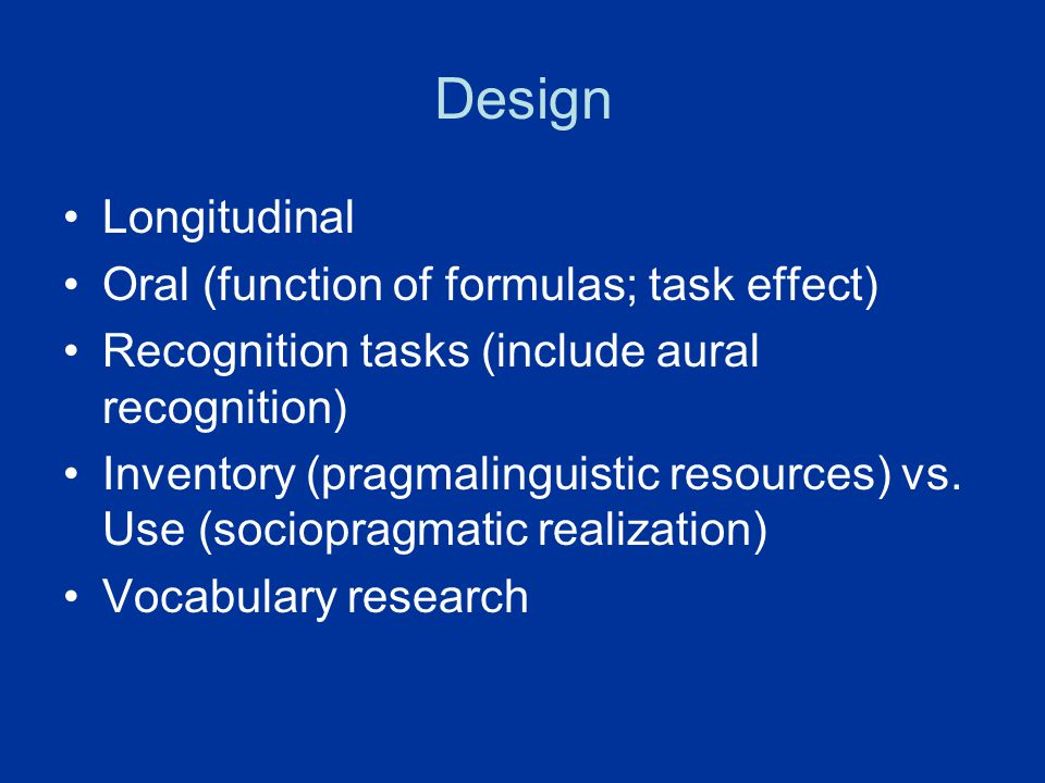 Design Longitudinal Oral (function of formulas; task effect) Recognition tasks (include aural recognition) Inventory (pragmalinguistic resources) vs.