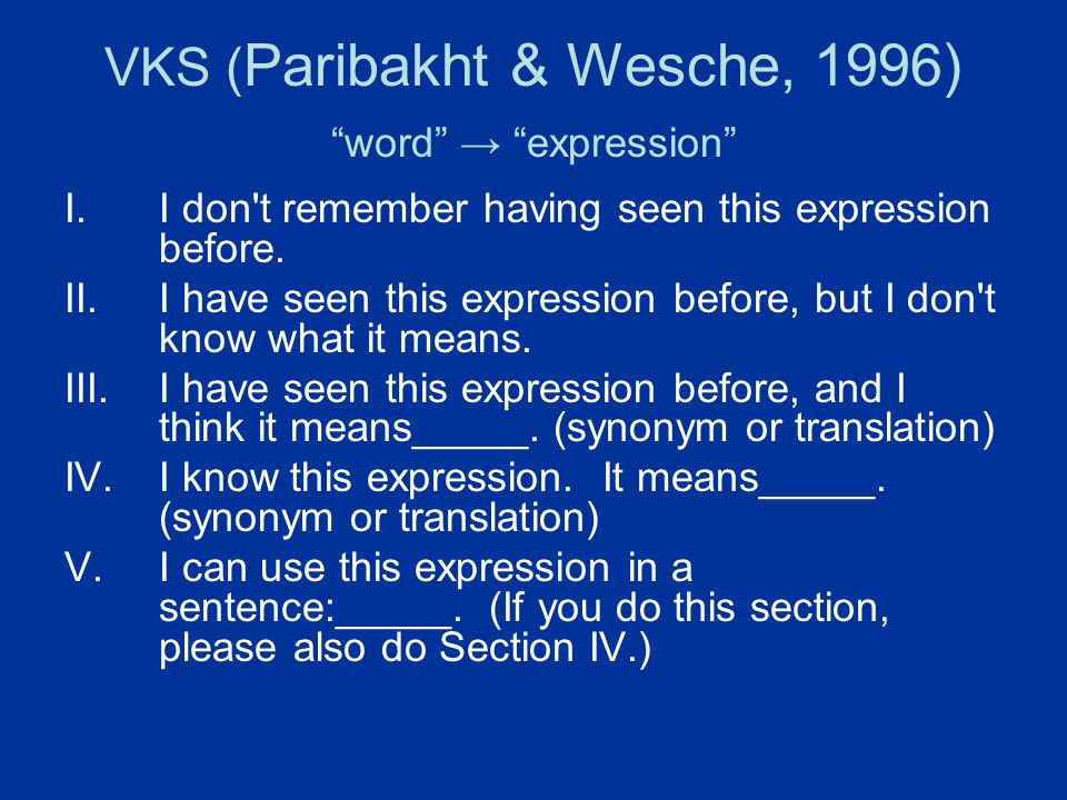 "VKS ( Paribakht & Wesche, 1996) ""word"" → ""expression"" I.I don't remember having seen this expression before. II.I have seen this expression before, bu"