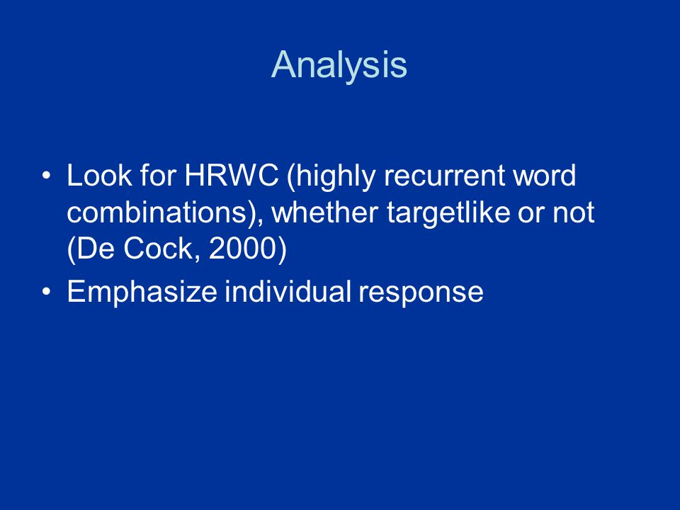 Analysis Look for HRWC (highly recurrent word combinations), whether targetlike or not (De Cock, 2000) Emphasize individual response