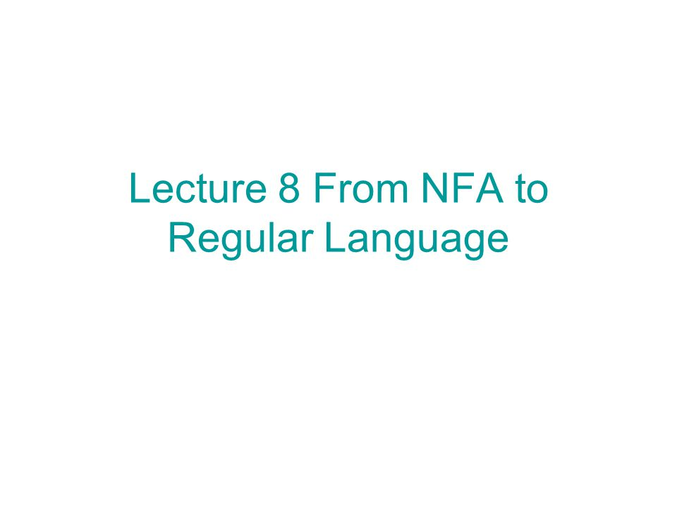 Lecture 8 From NFA to Regular Language