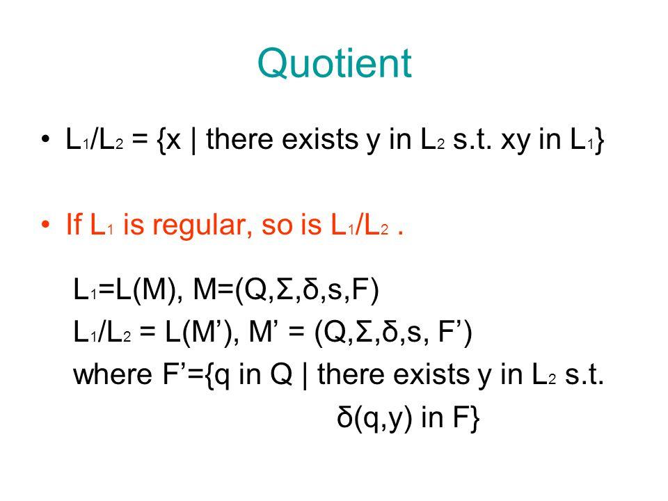 Quotient L 1 /L 2 = {x | there exists y in L 2 s.t. xy in L 1 } If L 1 is regular, so is L 1 /L 2. L 1 =L(M), M=(Q,Σ,δ,s,F) L 1 /L 2 = L(M'), M' = (Q,