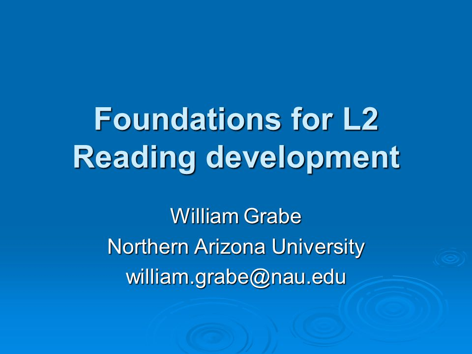Foundations for L2 Reading development William Grabe Northern Arizona University william.grabe@nau.edu