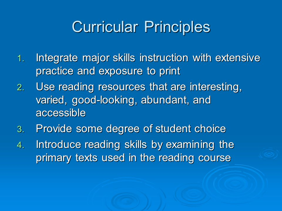 Curricular Principles 1. Integrate major skills instruction with extensive practice and exposure to print 2. Use reading resources that are interestin