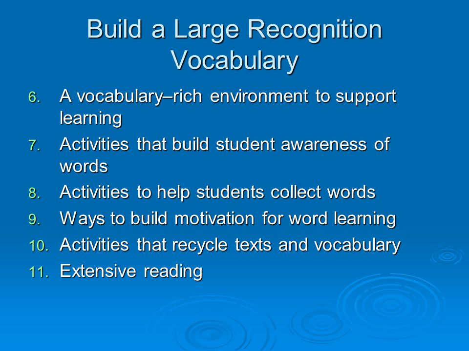 Build a Large Recognition Vocabulary 6. A vocabulary–rich environment to support learning 7. Activities that build student awareness of words 8. Activ