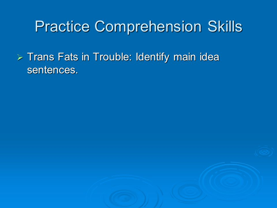 Practice Comprehension Skills  Trans Fats in Trouble: Identify main idea sentences.
