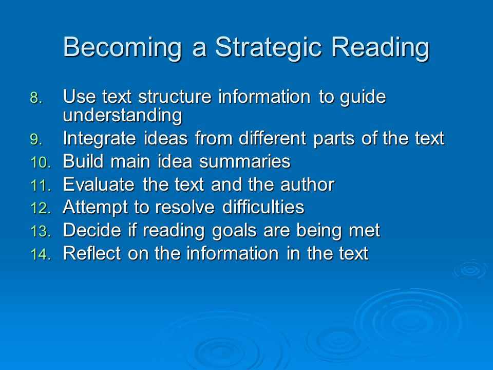 Becoming a Strategic Reading 8. Use text structure information to guide understanding 9. Integrate ideas from different parts of the text 10. Build ma
