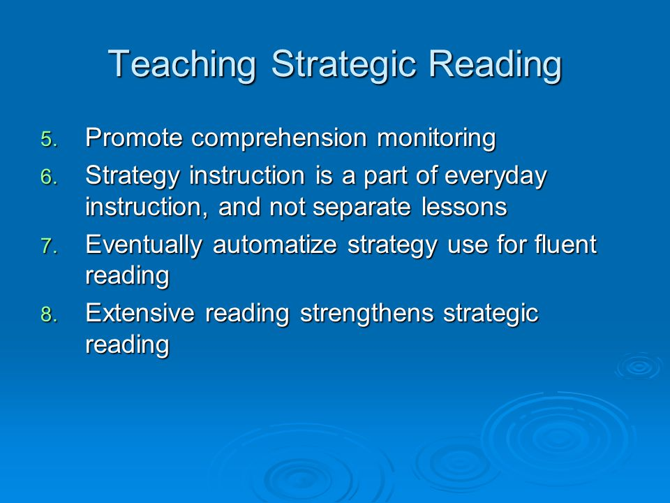 Teaching Strategic Reading 5. Promote comprehension monitoring 6. Strategy instruction is a part of everyday instruction, and not separate lessons 7.
