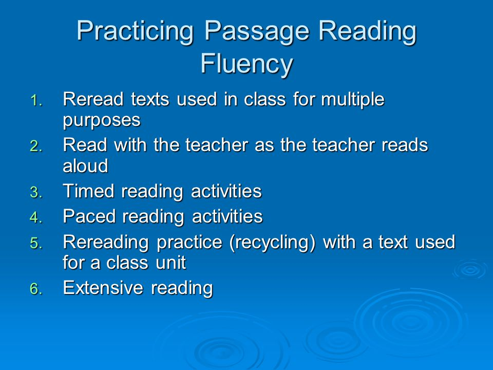 Practicing Passage Reading Fluency 1. Reread texts used in class for multiple purposes 2. Read with the teacher as the teacher reads aloud 3. Timed re