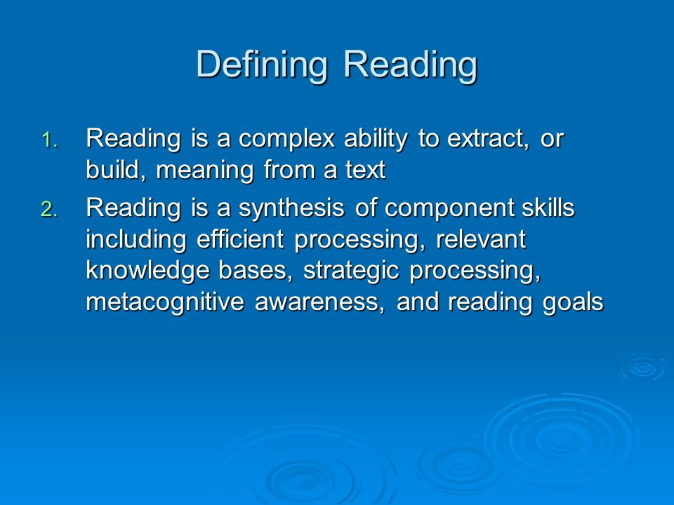 Reading Processes  Lower level processes  Higher level processes  Processes influences by purposes for reading, motivation, the reading task, and text difficulty  Learning to read: Combination of Incremental skill, expertise development, explicit instruction