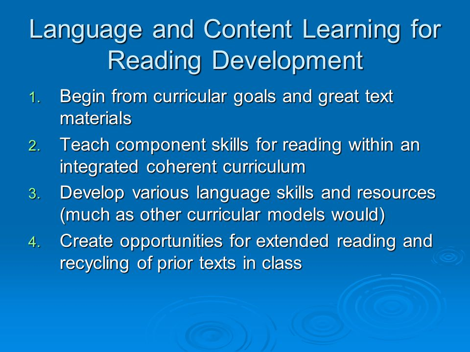 Language and Content Learning for Reading Development 1. Begin from curricular goals and great text materials 2. Teach component skills for reading wi