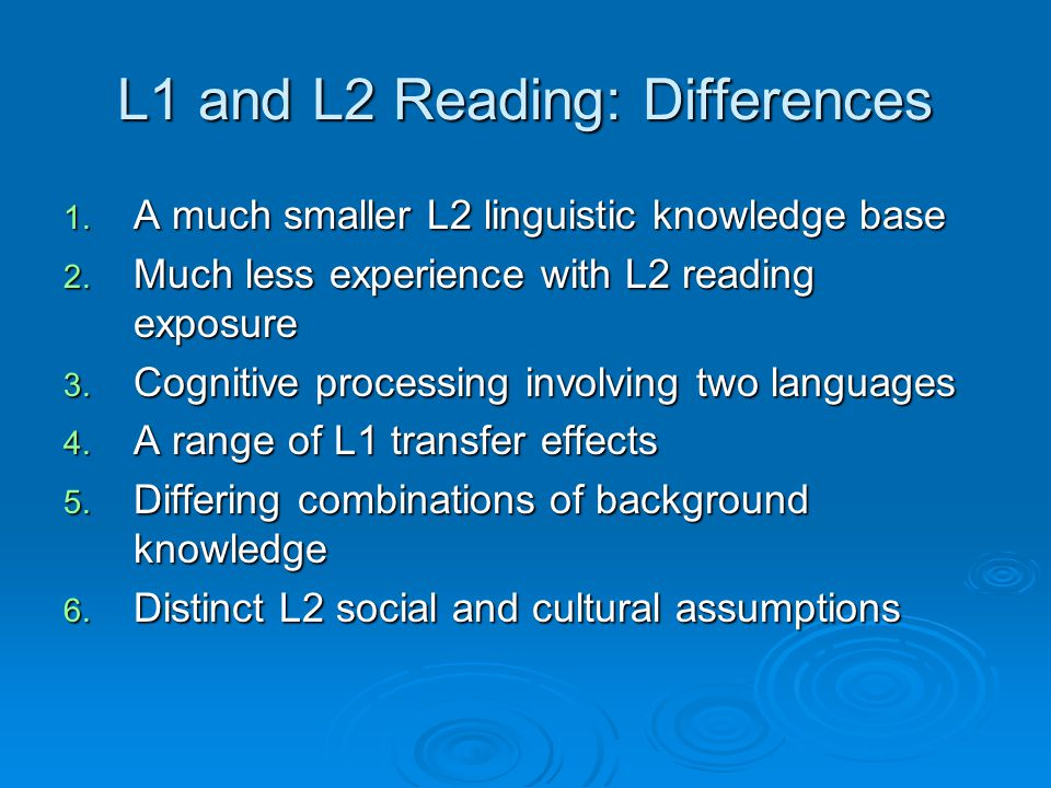 L1 and L2 Reading: Differences 1. A much smaller L2 linguistic knowledge base 2. Much less experience with L2 reading exposure 3. Cognitive processing