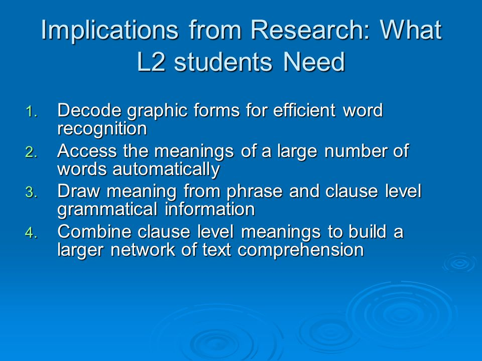 Implications from Research: What L2 students Need 1. Decode graphic forms for efficient word recognition 2. Access the meanings of a large number of w