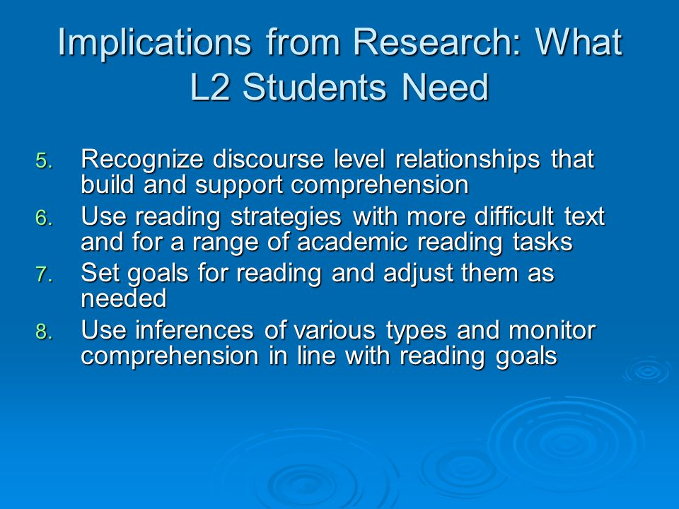 Implications from Research: What L2 Students Need 5. Recognize discourse level relationships that build and support comprehension 6. Use reading strat