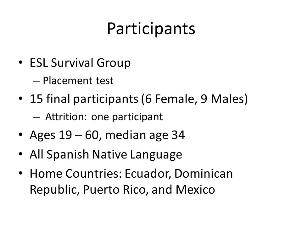 Participants ESL Survival Group – Placement test 15 final participants (6 Female, 9 Males) – Attrition: one participant Ages 19 – 60, median age 34 All Spanish Native Language Home Countries: Ecuador, Dominican Republic, Puerto Rico, and Mexico