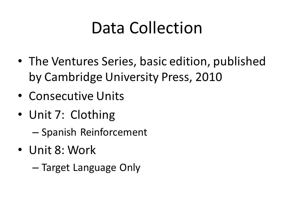 Data Collection The Ventures Series, basic edition, published by Cambridge University Press, 2010 Consecutive Units Unit 7: Clothing – Spanish Reinforcement Unit 8: Work – Target Language Only
