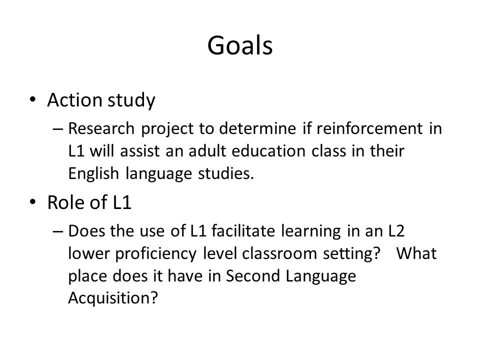 Goals Action study – Research project to determine if reinforcement in L1 will assist an adult education class in their English language studies.