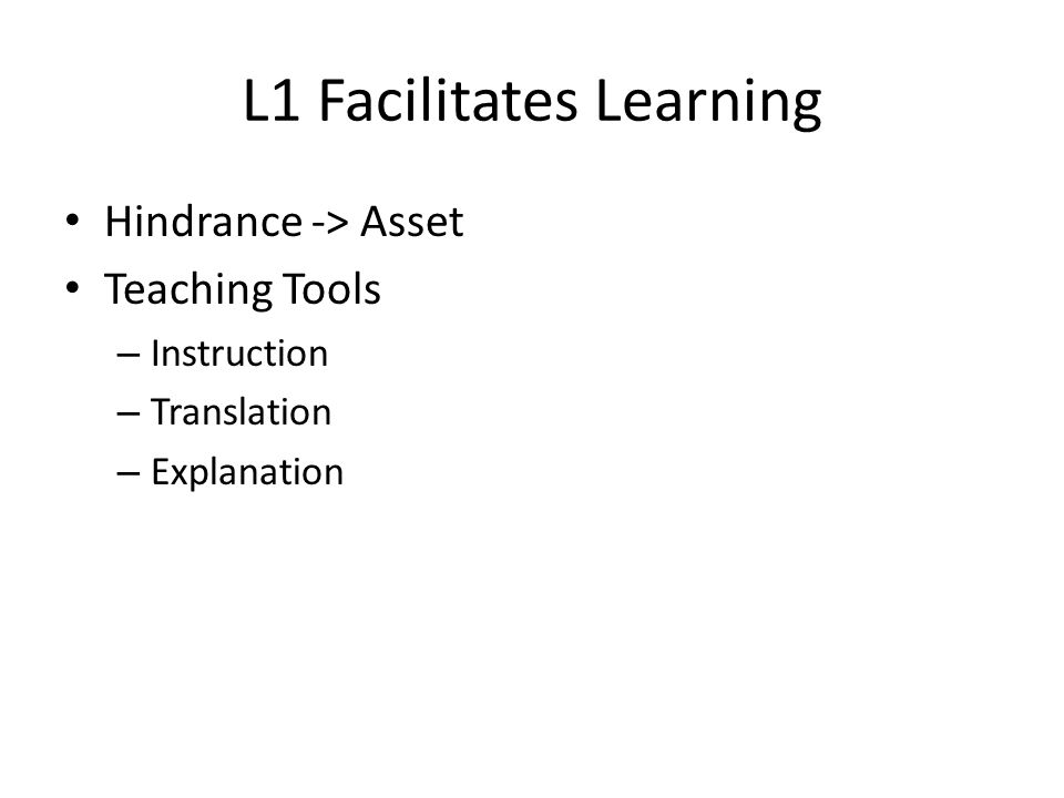 L1 Facilitates Learning Hindrance -> Asset Teaching Tools – Instruction – Translation – Explanation