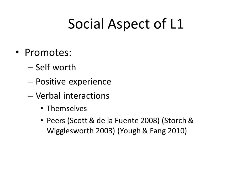 Social Aspect of L1 Promotes: – Self worth – Positive experience – Verbal interactions Themselves Peers (Scott & de la Fuente 2008) (Storch & Wigglesworth 2003) (Yough & Fang 2010)