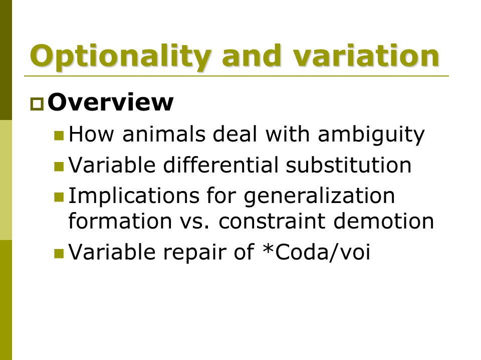Optionality and variation  Overview How animals deal with ambiguity Variable differential substitution Implications for generalization formation vs.