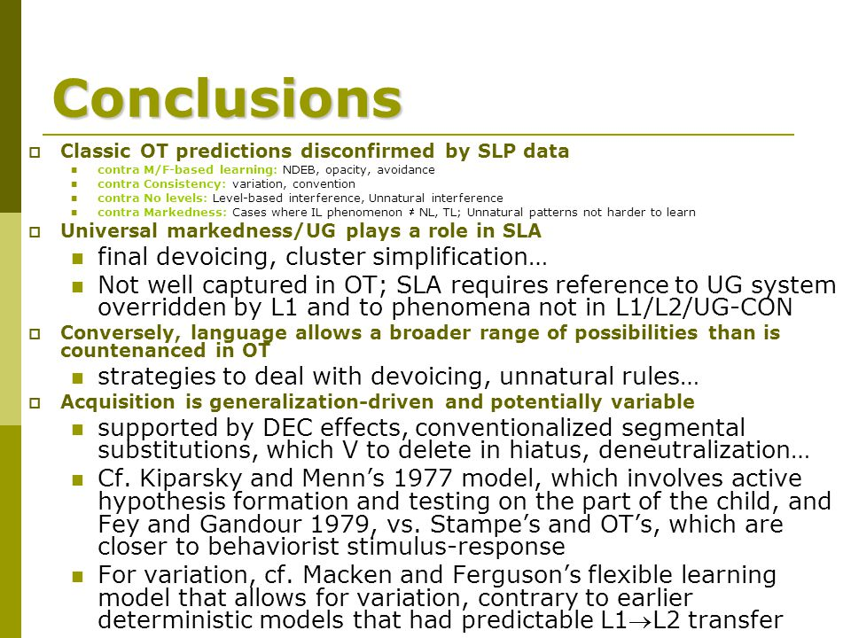 Conclusions  Classic OT predictions disconfirmed by SLP data contra M/F-based learning: NDEB, opacity, avoidance contra Consistency: variation, convention contra No levels: Level-based interference, Unnatural interference contra Markedness: Cases where IL phenomenon  NL, TL; Unnatural patterns not harder to learn  Universal markedness/UG plays a role in SLA final devoicing, cluster simplification… Not well captured in OT; SLA requires reference to UG system overridden by L1 and to phenomena not in L1/L2/UG-CON  Conversely, language allows a broader range of possibilities than is countenanced in OT strategies to deal with devoicing, unnatural rules…  Acquisition is generalization-driven and potentially variable supported by DEC effects, conventionalized segmental substitutions, which V to delete in hiatus, deneutralization… Cf.