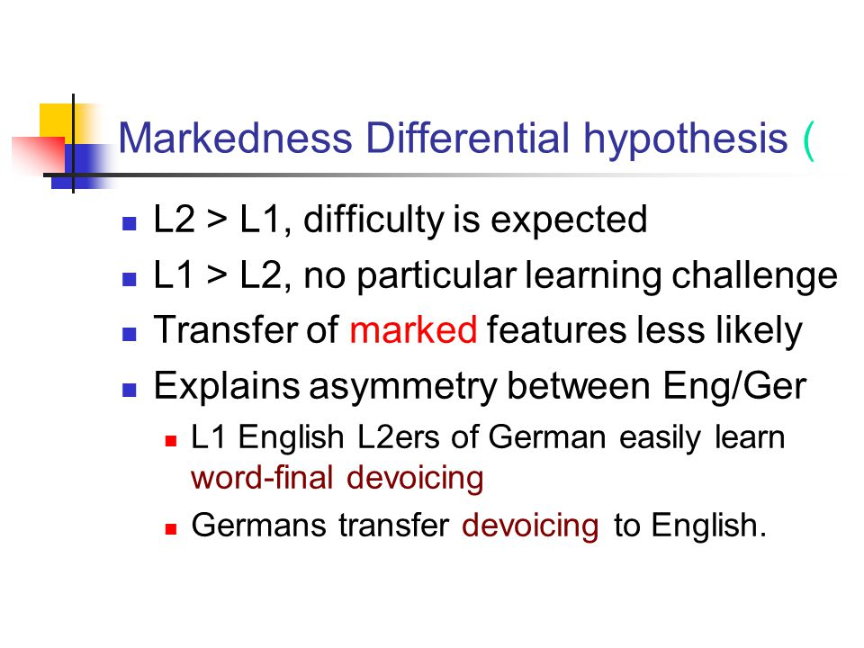 Markedness Differential hypothesis ( L2 > L1, difficulty is expected L1 > L2, no particular learning challenge Transfer of marked features less likely