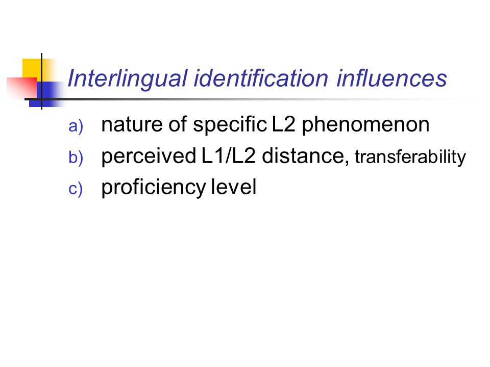 Interlingual identification influences a) nature of specific L2 phenomenon b) perceived L1/L2 distance, transferability c) proficiency level