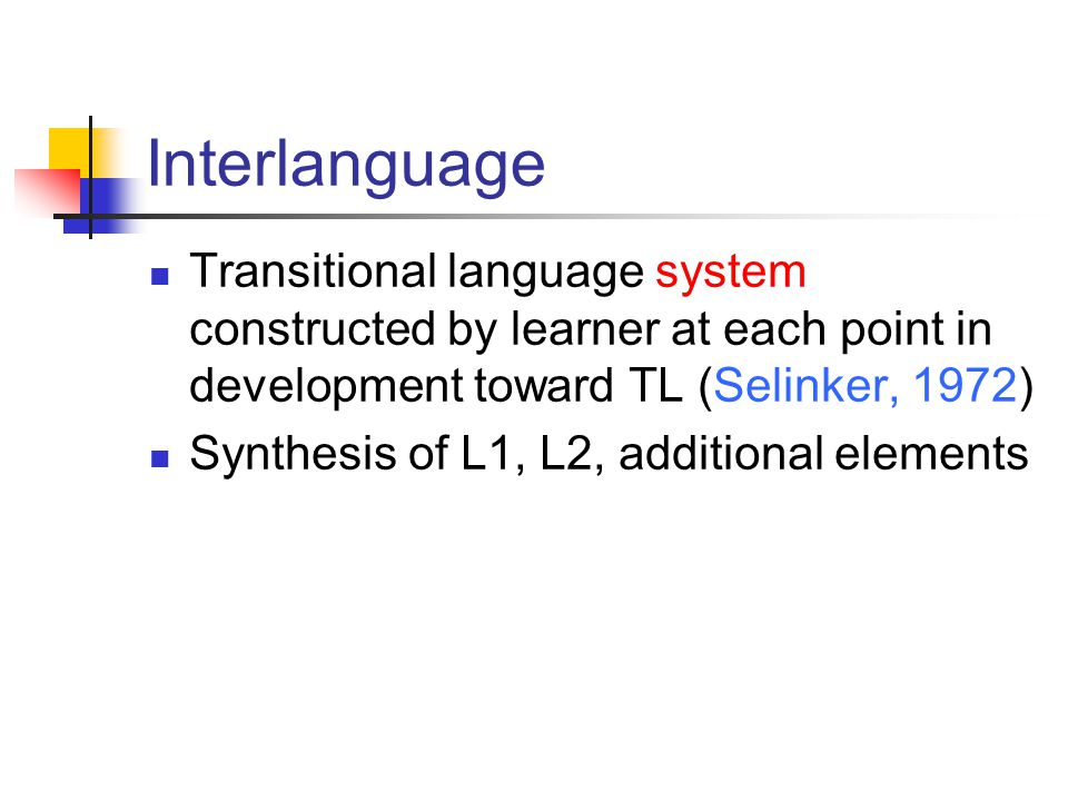 Interlanguage Transitional language system constructed by learner at each point in development toward TL (Selinker, 1972) Synthesis of L1, L2, additio