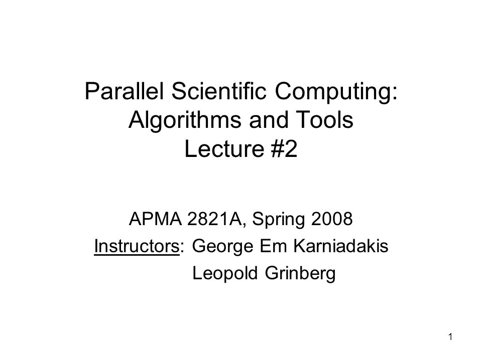 1 Parallel Scientific Computing: Algorithms and Tools Lecture #2 APMA 2821A, Spring 2008 Instructors: George Em Karniadakis Leopold Grinberg