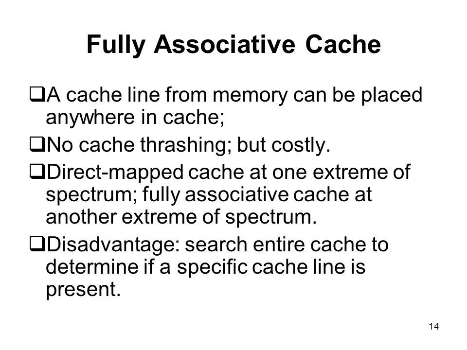 14 Fully Associative Cache  A cache line from memory can be placed anywhere in cache;  No cache thrashing; but costly.