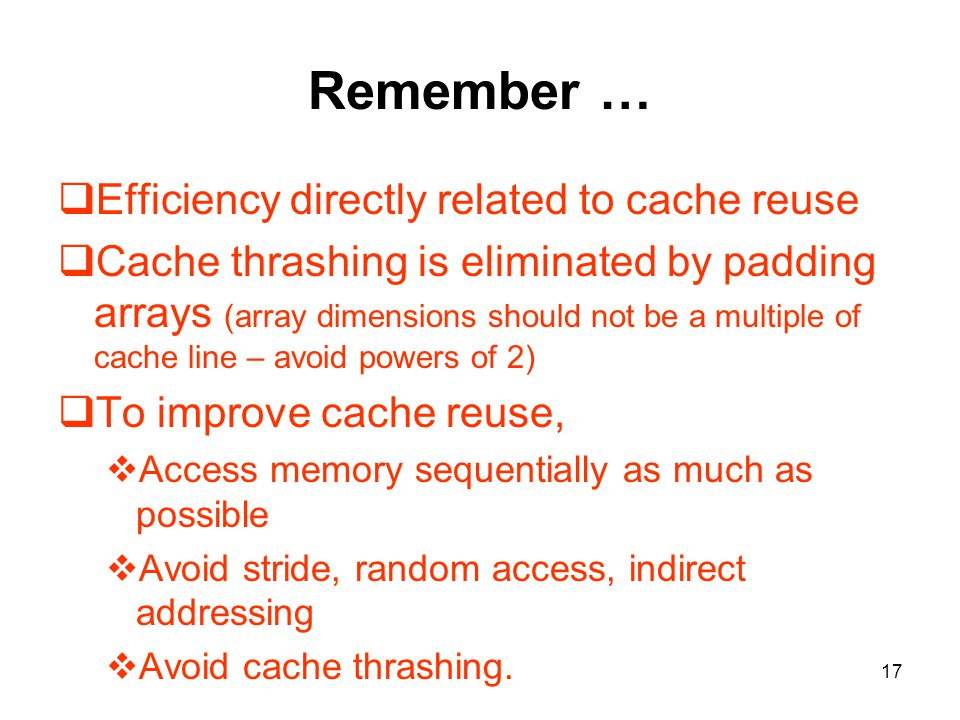 17 Remember …  Efficiency directly related to cache reuse  Cache thrashing is eliminated by padding arrays (array dimensions should not be a multiple of cache line – avoid powers of 2)  To improve cache reuse,  Access memory sequentially as much as possible  Avoid stride, random access, indirect addressing  Avoid cache thrashing.