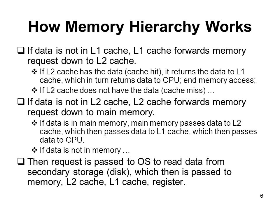 6 How Memory Hierarchy Works  If data is not in L1 cache, L1 cache forwards memory request down to L2 cache.