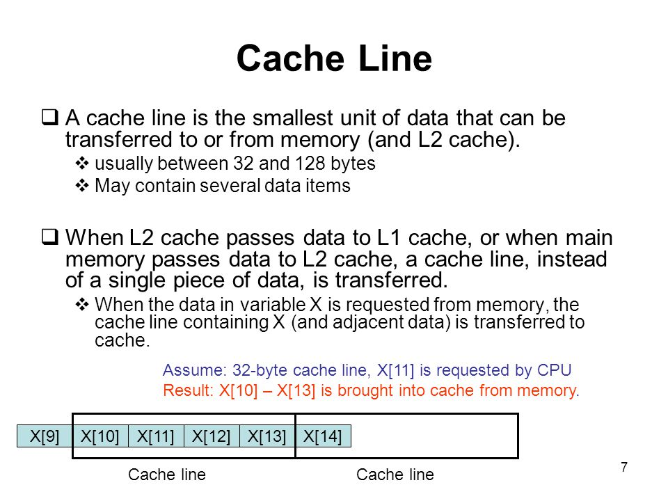 7 Cache Line  A cache line is the smallest unit of data that can be transferred to or from memory (and L2 cache).