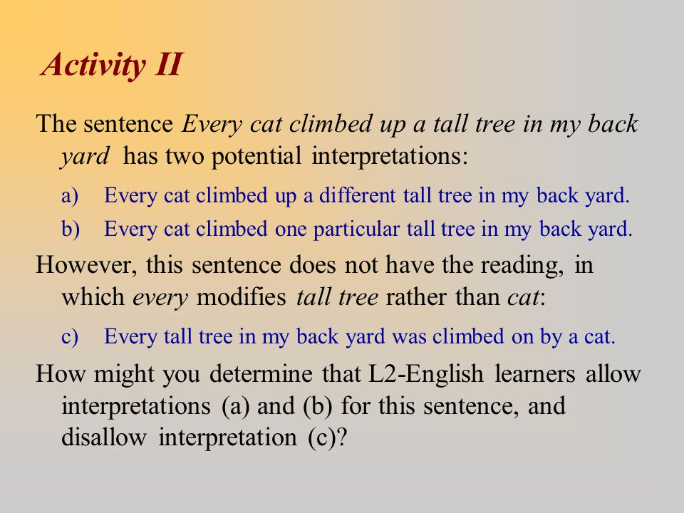 Activity II The sentence Every cat climbed up a tall tree in my back yard has two potential interpretations: a) Every cat climbed up a different tall tree in my back yard.