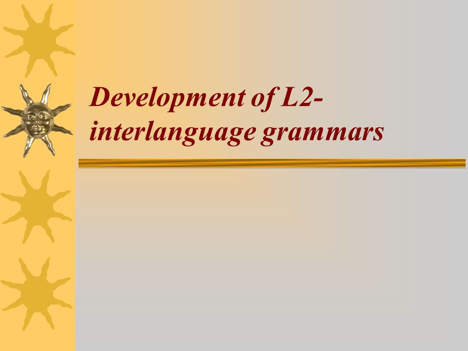 Development of L2- interlanguage grammars