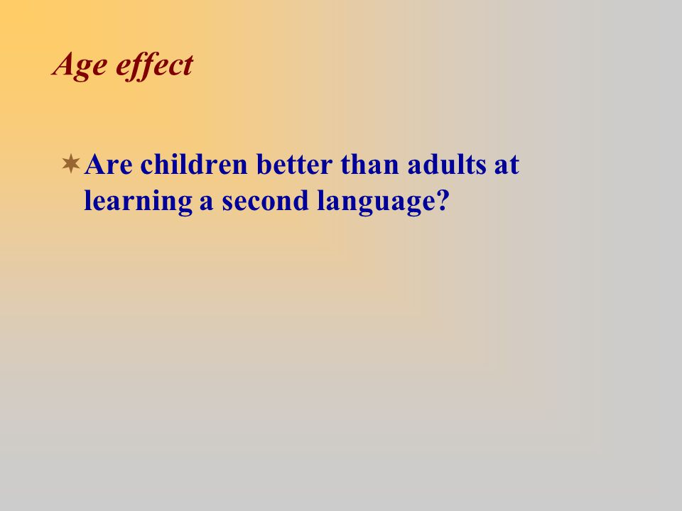 Age effect  Are children better than adults at learning a second language