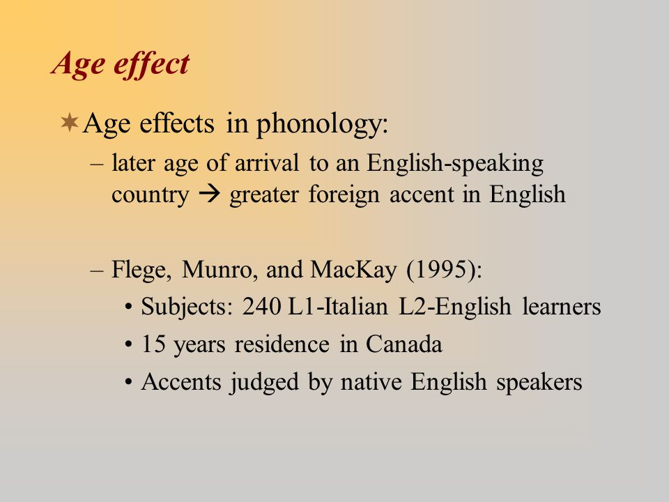Age effect  Age effects in phonology: –later age of arrival to an English-speaking country  greater foreign accent in English –Flege, Munro, and MacKay (1995): Subjects: 240 L1-Italian L2-English learners 15 years residence in Canada Accents judged by native English speakers