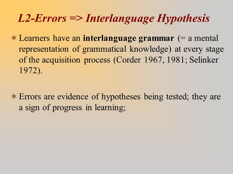 L2-Errors => Interlanguage Hypothesis  Learners have an interlanguage grammar (= a mental representation of grammatical knowledge) at every stage of the acquisition process (Corder 1967, 1981; Selinker 1972).