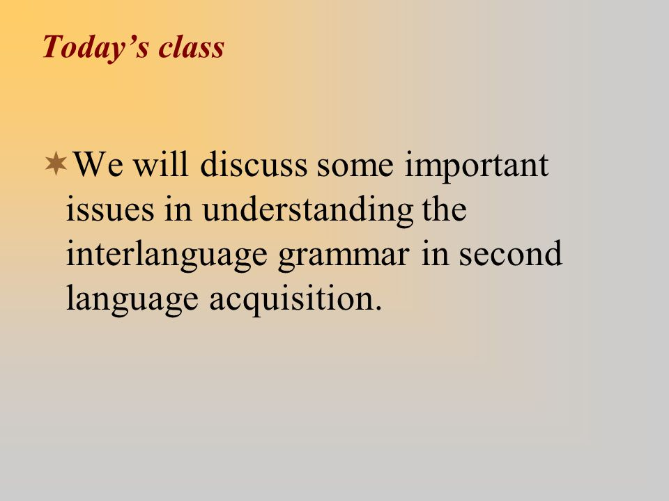 Today's class  We will discuss some important issues in understanding the interlanguage grammar in second language acquisition.