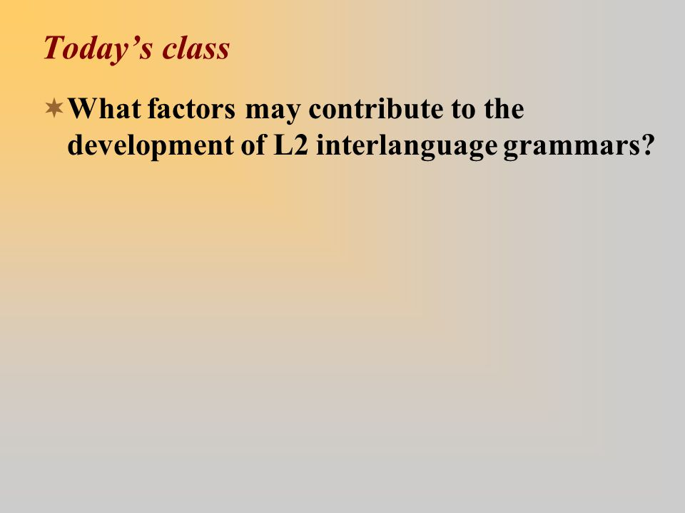 Today's class  What factors may contribute to the development of L2 interlanguage grammars