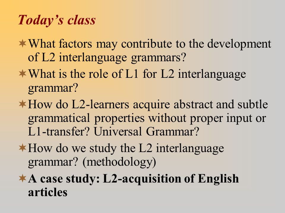 Today's class  What factors may contribute to the development of L2 interlanguage grammars.