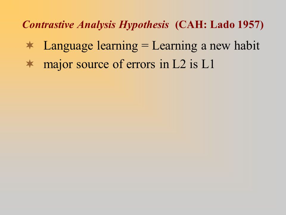 Contrastive Analysis Hypothesis (CAH: Lado 1957)  Language learning = Learning a new habit  major source of errors in L2 is L1